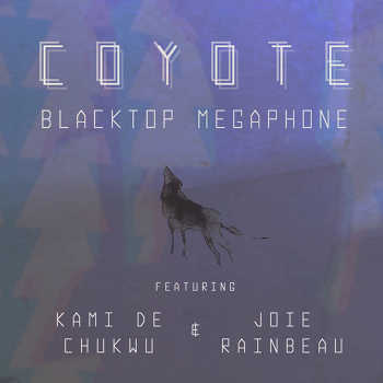 Blacktop Megaphone feat. Kami de Chukwu and Joie Rainbeau - Coyote
