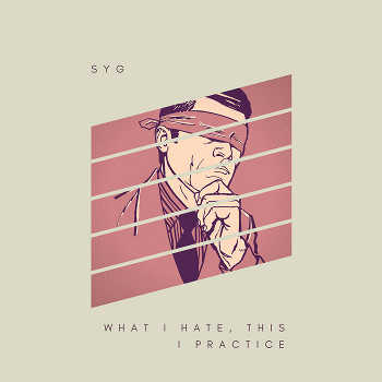 SYG - What I Hate, This I Practice