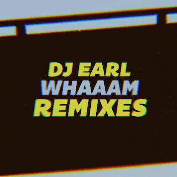 DJ EARL - WHAAAM Remixes